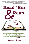 Read 'Em & Reap: 6 Science-Backed Ways Reading Puts You on the Road to Achieving More and Living Longer, by Tom Collins